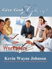Give God the Glory! Called to be Light in the Workplace - A Workbook - Called to be Light in the Workplace - A Workbook ebook by Kevin Wayne Johnson,Hallagen Ink