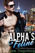 The Alpha's Feline - MM Alpha Omega Fated Mates Mpreg Shifter ebook by Jade DragonSong