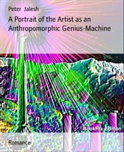 A Portrait of the Artist as an Anthropomorphic Genius-Machine ebook by Peter Jalesh