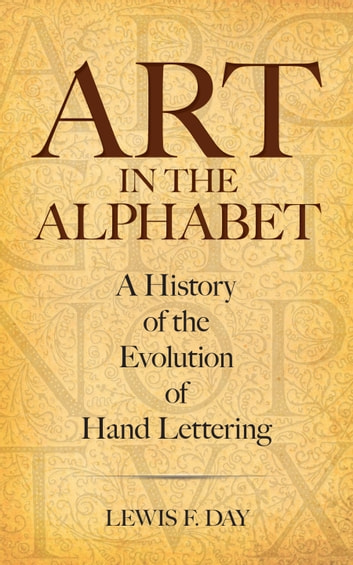 Art in the Alphabet - A History of the Evolution of Hand Lettering ebook by Lewis F. Day