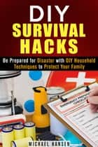 DIY Survival Hacks: Be Prepared for Disaster with DIY Household Techniques to Protect Your Family - Prepper's Stockpile & Survival Guide eBook by Michael Hansen