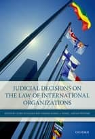 Judicial Decisions on the Law of International Organizations ebook by Cedric Ryngaert,Ige F Dekker,Ramses A Wessel,Jan Wouters