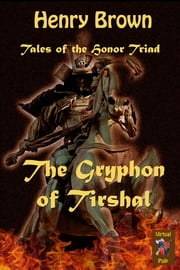 Tales of the Honor Triad: The Gryphon of Tirshal ebook by Henry Brown