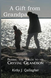 A Gift from Grandpa - Passing the torch to his Crystal grandson ebook by Kirby J Gallagher