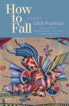 How to Fall - Stories ebook by Edith Pearlman, Joanna Scott