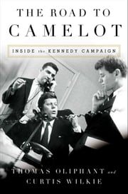 The Road to Camelot - Inside the Kennedy Campaign ebook by Tom Oliphant,Curtis Wilkie