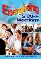 Energizing Staff Meetings ebook by Sheila A. Eller,John F. Eller