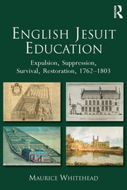 English Jesuit Education - Expulsion, Suppression, Survival and Restoration, 1762-1803 ebook by Maurice Whitehead