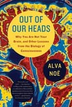 Out of Our Heads - Why You Are Not Your Brain, and Other Lessons from the Biology of Consciousness ebook by Alva Noë