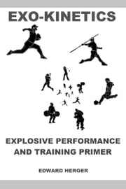 Exo-Kinetics: Explosive Performance and Training Primer ebook by Edward Herger