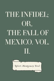 The Infidel; or, the Fall of Mexico. Vol. II. ebook by Robert Montgomery Bird