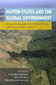 Nation-States and the Global Environment: New Approaches to International Environmental History ebook by Erika Marie Bsumek,David Kinkela,Mark Atwood Lawrence