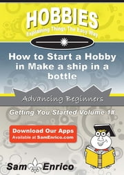 How to Start a Hobby in Make a ship in a bottle ebook by Wynell Tillery,Sam Enrico