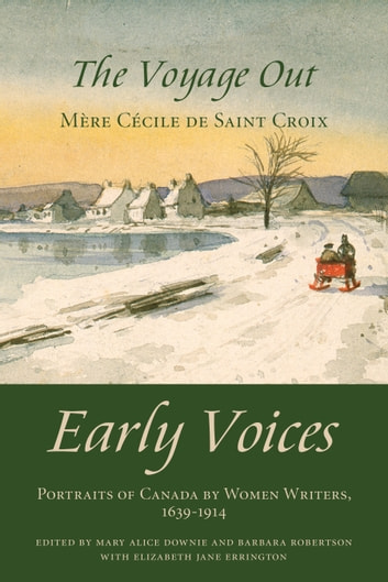 The Voyage Out - Early Voices — Portraits of Canada by Women Writers, 1639–1914 ebook by Mary Alice Downie,Barbara Robertson,Elizabeth Jane Errington,Mère Cécile de Sainte-Croix