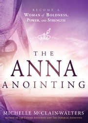The Anna Anointing - Become a Woman of Boldness, Power and Strength ebook by Michelle McClain-Walters