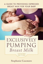 Exclusively Pumping Breast Milk - A Guide to Providing Expressed Breast Milk for Your Baby ebook by Stephanie Casemore