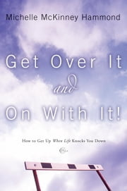 Get Over It and On with It - How to Get Up When Life Knocks You Down ebook by Michelle McKinney Hammond
