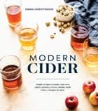 Modern Cider - Simple Recipes to Make Your Own Ciders, Perries, Cysers, Shrubs, Fruit Wines, Vinegars, and More ebook by Emma Christensen