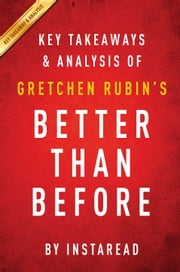 Better Than Before: by Gretchen Rubin | Key Takeaways & Analysis - Mastering the Habits of Our Everyday Lives ebook by Instaread