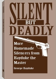 Silent But Deadly: More Homemade Silencers From Hayduke The Master ebook by Hayduke, George