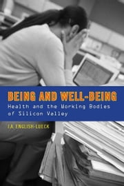 Being and Well-Being - Health and the Working Bodies of Silicon Valley ebook by J.A. English-Lueck