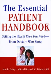 The Essential Patient Handbook - Getting the Health Care You Need - From Doctors Who Know ebook by Alan B. Ettinger, MD,Deborah M. Weisbrot