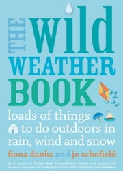 The Wild Weather Book - Loads of things to do outdoors in rain, wind and snow ebook by Fiona Danks,Jo Schofield