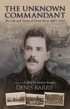 The Unknown Commandant - The Life and Times of Denis Barry 1883–1923 ebook by Denis Barry