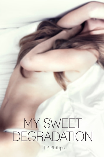 My Sweet Degradation ebook by J P Philips