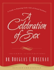 A Celebration Of Sex - A Guide to Enjoying God's Gift of Sexual Intimacy ebook by Douglas Rosenau
