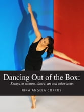 Dancing Out of the Box - Essays on women, dance, art and other icons ebook by Rina Angela Corpus
