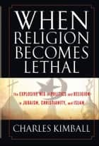 When Religion Becomes Lethal - The Explosive Mix of Politics and Religion in Judaism, Christianity, and Islam ebook by Charles Kimball