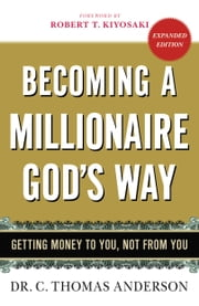 Becoming a Millionaire God's Way - Getting Money to You, Not from You ebook by C. Thomas Anderson,Robert T. Kiyosaki