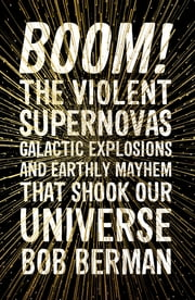 Boom! - The Violent Supernovas, Galactic Explosions, and Earthly Mayhem that Shook our Universe ebook by Bob Berman