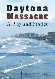 Daytona Massacre - A Play and Stories ebook by Gary Fidel