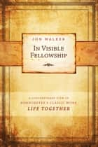 In Visible Fellowship - A Contemporary View on Bonhoeffer's Classic Work Life Together ebook by Jon Walker