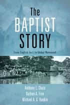 The Baptist Story ebook by Dr. Anthony L. Chute,Dr. Nathan A. Finn,Michael A. G. Haykin