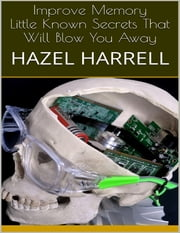 Improve Memory: Little Known Secrets That Will Blow You Away ebook by Hazel Harrell