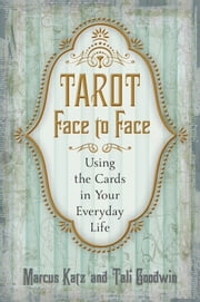 Tarot Face to Face: Using the Cards in Your Everyday Life - Using the Cards in Your Everyday Life ebook by Marcus Katz,Tali Goodwin