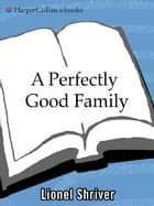 A Perfectly Good Family ebook by Lionel Shriver