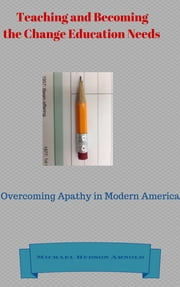 Teaching and Becoming the Change Education Needs - Overcoming Apathy in Modern America ebook by Michael Hudson Arnold,Jane Morar