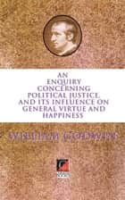 AN ENQUIRY CONCERNING POLITICAL JUSTICE - AND ITS INFLUENCE ON GENERAL VIRTUE AND HAPPINESS ebook by William Godwin