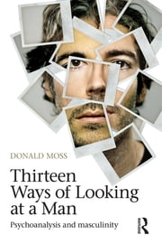 Thirteen Ways of Looking at a Man - Psychoanalysis and Masculinity ebook by Donald Moss