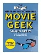 Movie Geek - The Den of Geek Guide to the Movieverse ebook by Simon Brew, Den of Geek