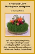 Creating and Growing Wheatgrass Centerpieces ebook by Carolyn Gibson