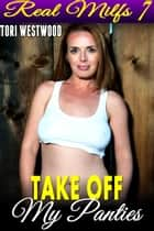 Take Off My Panties : Real MILFs 7 (MILF Cougar Mature Woman Age Gap Age Difference Erotica) - Real MILFs, #7 ebook by Tori Westwood