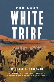 The Lost White Tribe: Explorers, Scientists, and the Theory that Changed a Continent ebook by Michael F. Robinson