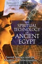 The Spiritual Technology of Ancient Egypt - Sacred Science and the Mystery of Consciousness ebook by Edward F. Malkowski, Christopher Dunn