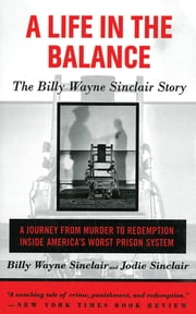 A Life in the Balance - The Billy Wayne Sinclair Story, A Journey from Murder to Redemption Inside America's Worst Prison System ebook by Billy Wayne Sinclair,Jodie Sinclair