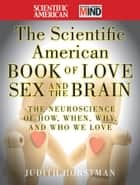 The Scientific American Book of Love, Sex and the Brain - The Neuroscience of How, When, Why and Who We Love ebook by Judith Horstman, Scientific American
